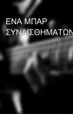 ΕΝΑ ΜΠΑΡ ΣΥΝΑΙΣΘΗΜΑΤΩΝ by MakhsOrfanidis
