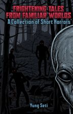 Frightening Tales from Familiar Worlds: A Collection Of Short Horrors by yungseti