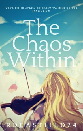 The Chaos Within (Your Lie In April/ Shigatsu Wa Kimi No Uso Fanfiction) by rdcastillo24