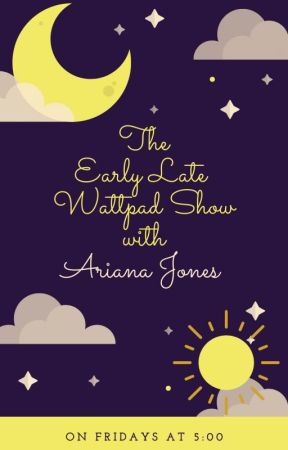 The Early Late Wattpad Show with Ariana Jones by ArianaJones599