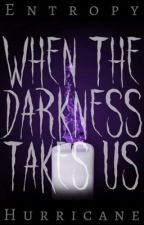 When The Darkness Takes Us by ESHurricane