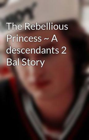 The Rebellious Princess ~ A descendants 2 Bal Story by LoveBugStar2020