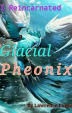 I Reincarnated as a Glacial Pheonix by lawrence1324