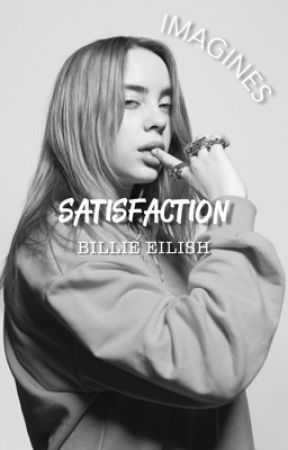 Satisfaction // Billie Eilish Imagines  by s1ncerelyours