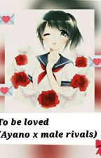 To Be Loved (Ayano x male rivals) by WantToBeFriendWithMe