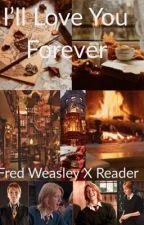 I'll Love You Forever (Fred Weasley X Reader) by GobletOfFireFred