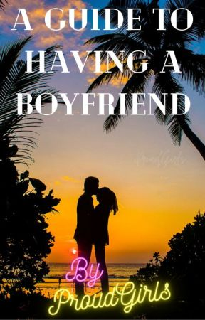 A Guide To Having A Boyfriend by ProudGirls