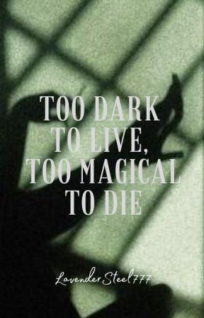 Too Dark To Live, Too Magical To Die | 18+ by LavenderSteel777