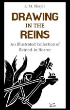 Drawing in the Reins: An Illustrated Collection of Reined-in Horror by SkittishReflections