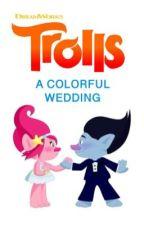 Trolls: A Colorful Wedding  by DanaMovie