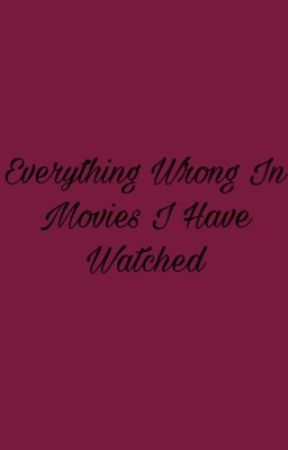 Everything Wrong In Movies I Have Watched by 1-800-NARRRRCLEORRRR