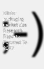 Blister packaging market size Research Report - Forecast To 2027 by sagark18