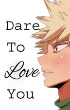Dare To Love You (Bakugo X Reader) by oopsimapinktree