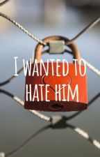 I wanted to hate him  by _Layla_08