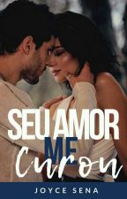 Seu Amor Me Curou Volume II by JoyceReis5