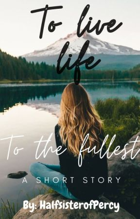 To live Life to the Fullest~ A short story by HalfsisterofPercy