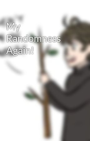 My Randomness Again! by GeekinessandOrange
