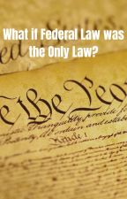 What if Federal Law was the Only Law? by ArabellaRose__