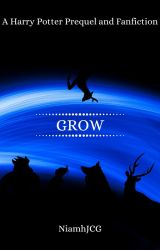 Grow - A Harry Potter Prequel and Fanfiction by NiamhJCG