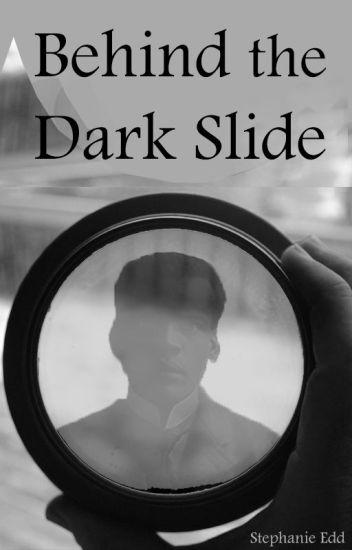 Behind the Dark Slide