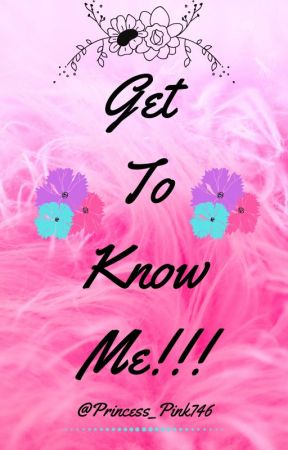 Get To Know Me!!! by Princess_Pink746