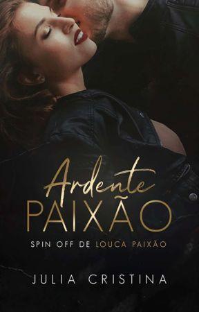 Ardente Paixão - Spin Off de Louca Paixão by autorajuliacristina