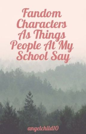 Fandom Characters As Things People At My School Say by angelchild10
