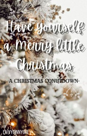 Have yourself a merry little Christmas- A Christmas countdown by LivvyGinnyGrey