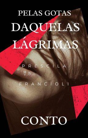 PELAS GOTAS DAQUELAS LÁGRIMAS by Prescila-Francioli1