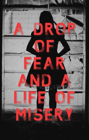 A Drop Of Fear And A Life Of Misery by beingmeandyou