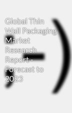 Global Thin Wall Packaging Market Research Report - Forecast to 2023 by sagark18