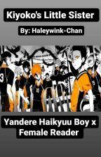Kiyoko's Little Sister: Yandere haikyuu Boys X Female reader by haleywink-chan