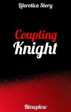 LITEROTICA: COUPLING KNIGHT [COMPLETED] by YrnesteenVale