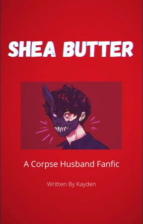 Shea Butter ~ A Corpse Husband Fanfic  by denkixchargebolt