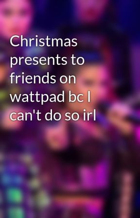 Christmas presents to friends on wattpad bc I can't do so irl by KHowardisasmolbean