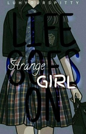 Strange GIRL [Life Goes On] by Luhyourspitty