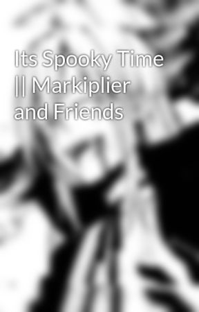 Its Spooky Time || Markiplier and Friends by The_Demon_Noxx_