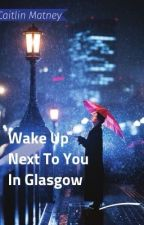 Wake up next to you in glasglow by cmatney15