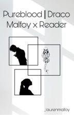 Pureblood || Draco Malfoy x Reader by _laurenmalfoy