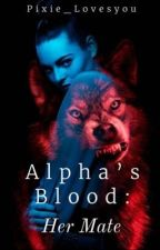Alpha's Blood: Her Mate by Pixie_Lovesyou