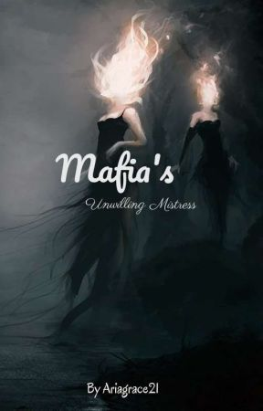 Mafia's Unwilling Mistress  by Ariagrace21