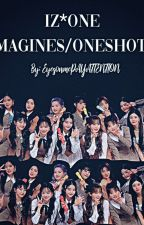 IZ*ONE IMAGINES/ ONESHOTS  (REQUESTS CLOSED) by EyesonmePAYATTENTION