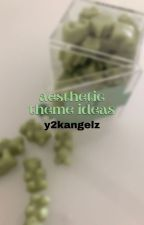 ↳ aesthetic theme ideas **COMPLETED** by sincerelyyangels