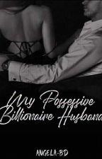 My Possessive Billionaire Husband (On hold) by ANGELA-BD