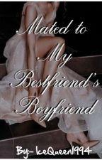 Mated to My Bestfriend's Boyfriend by IceQueen1994