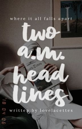 two a.m. headlines by lovelacettes