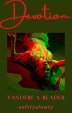 𝐃𝐄𝐕𝐎𝐓𝐈𝐎𝐍 (yandere x reader) by SoftlySlowly