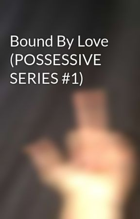 Bound By Love (POSSESSIVE SERIES #1)  by observnt