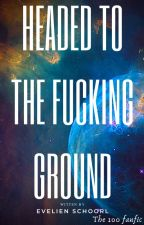 Headed to the fucking ground (the 100 fanfic) by Layla_Romanova