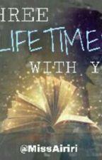 THREE LIFETIMES WITH YOU (ONESHOT) by NicoleaiMoon